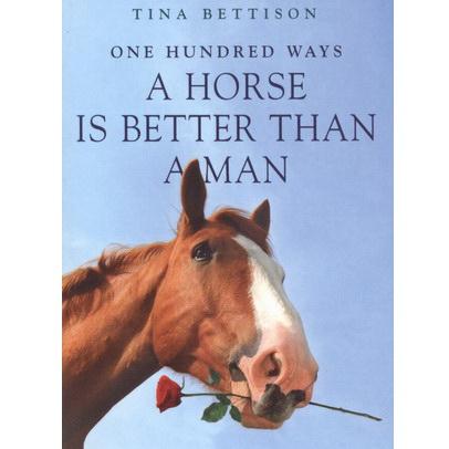 One hundred ways a horse is better than a man - Tina Bettison