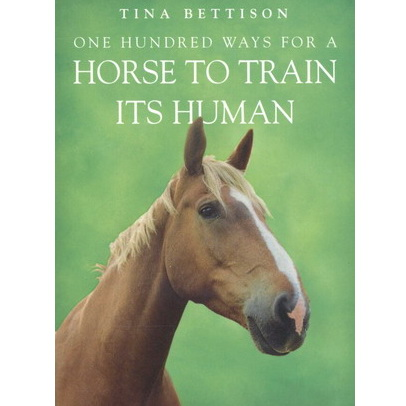 One hundred ways for a horse to train its human - Tina Bettison